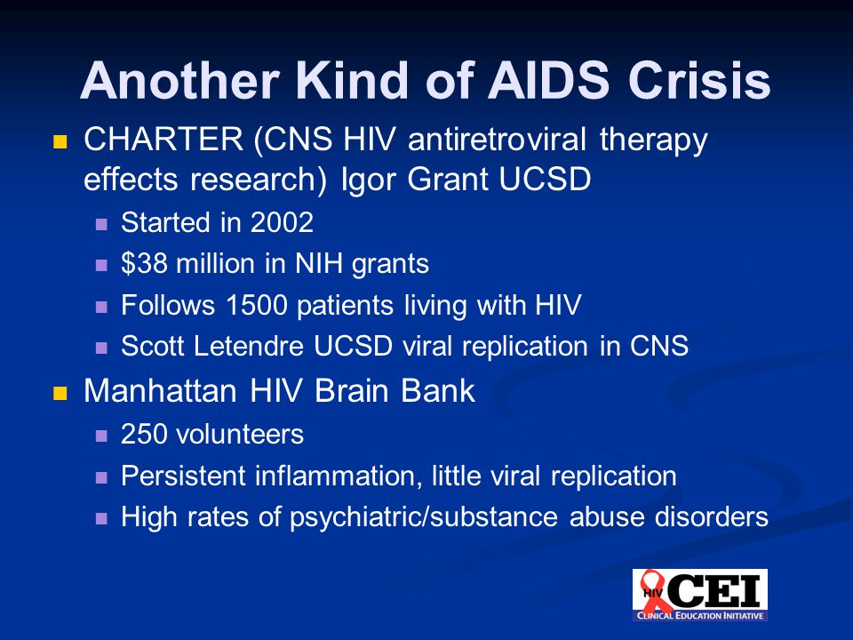 Another Kind of AIDS Crisis CHARTER (CNS HIV antiretroviral therapy effects research) Igor Grant UCSD Started in 2002 $38 million in NIH grants Follows 1500 patients living with HIV Scott Letendre UCSD viral replication in CNS Manhattan HIV Brain Bank 250 volunteers Persistent inflammation, little viral replication High rates of psychiatric/substance abuse disorders