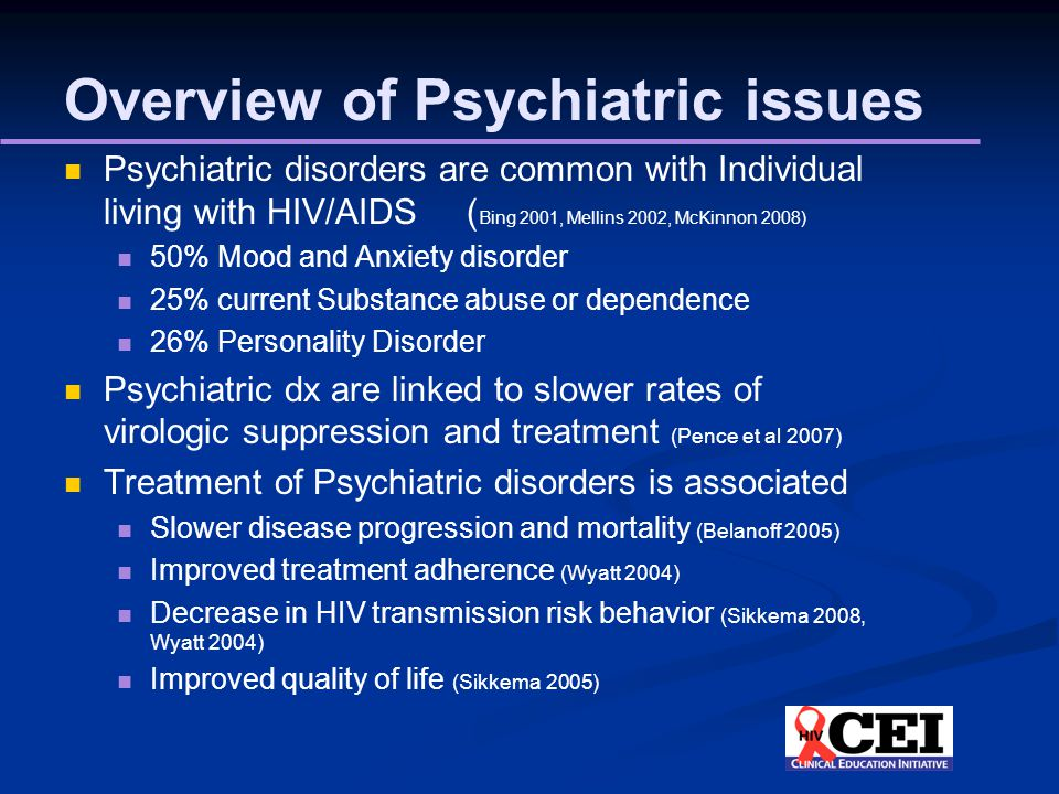 Overview of Psychiatric issues Psychiatric disorders are common with Individual living with HIV/AIDS ( Bing 2001, Mellins 2002, McKinnon 2008) 50% Mood and Anxiety disorder 25% current Substance abuse or dependence 26% Personality Disorder Psychiatric dx are linked to slower rates of virologic suppression and treatment (Pence et al 2007) Treatment of Psychiatric disorders is associated Slower disease progression and mortality (Belanoff 2005) Improved treatment adherence (Wyatt 2004) Decrease in HIV transmission risk behavior (Sikkema 2008, Wyatt 2004) Improved quality of life (Sikkema 2005)