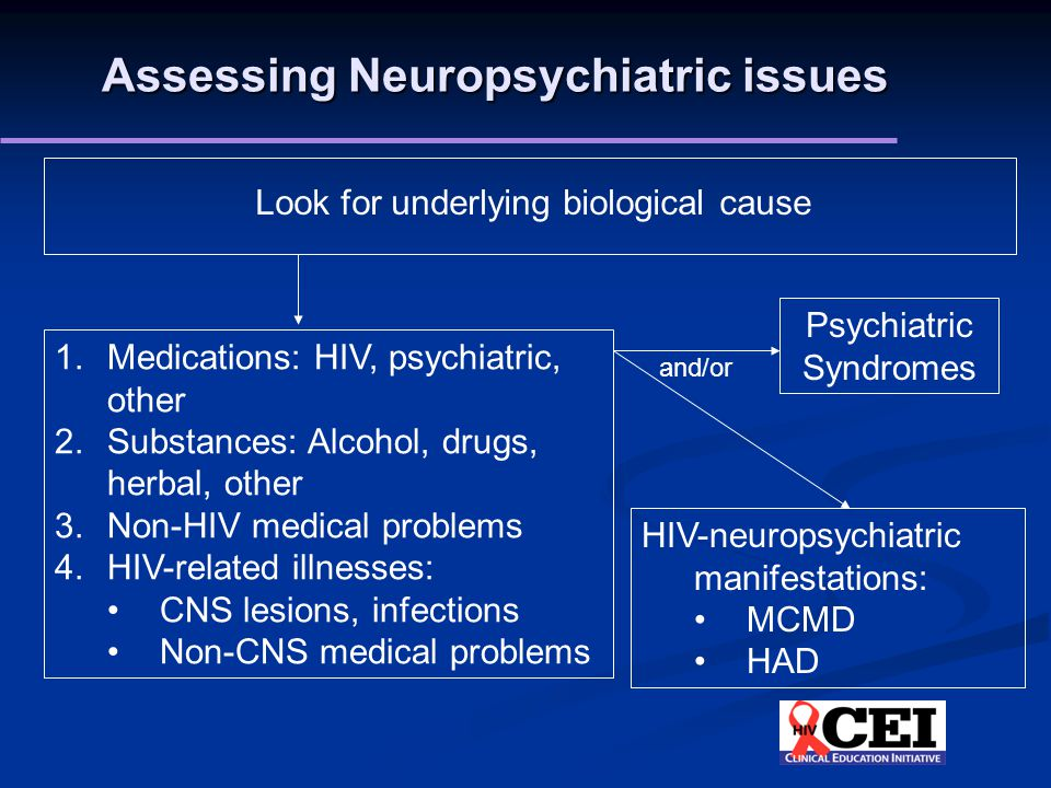 Assessing Neuropsychiatric issues Look for underlying biological cause 1.Medications: HIV, psychiatric, other 2.Substances: Alcohol, drugs, herbal, other 3.Non-HIV medical problems 4.HIV-related illnesses: CNS lesions, infections Non-CNS medical problems Psychiatric Syndromes HIV-neuropsychiatric manifestations: MCMD HAD and/or
