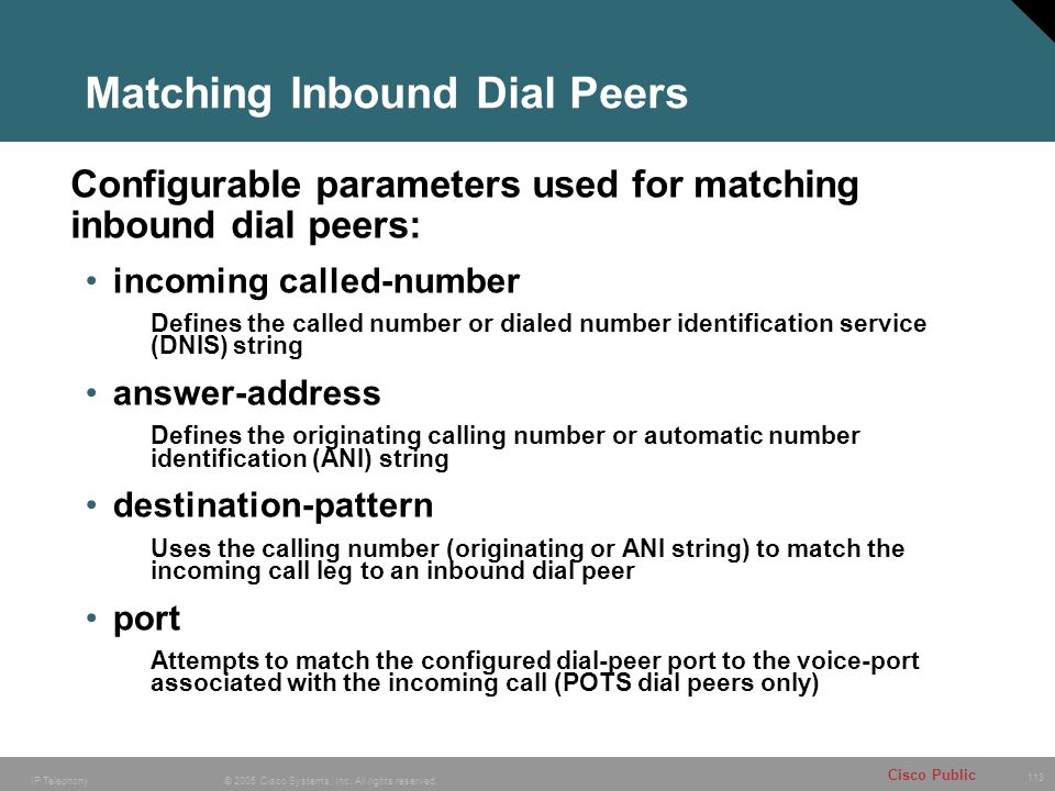 113 © 2005 Cisco Systems, Inc. All rights reserved. Cisco Public IP Telephony Matching Inbound Dial Peers incoming called-number Defines the called nu
