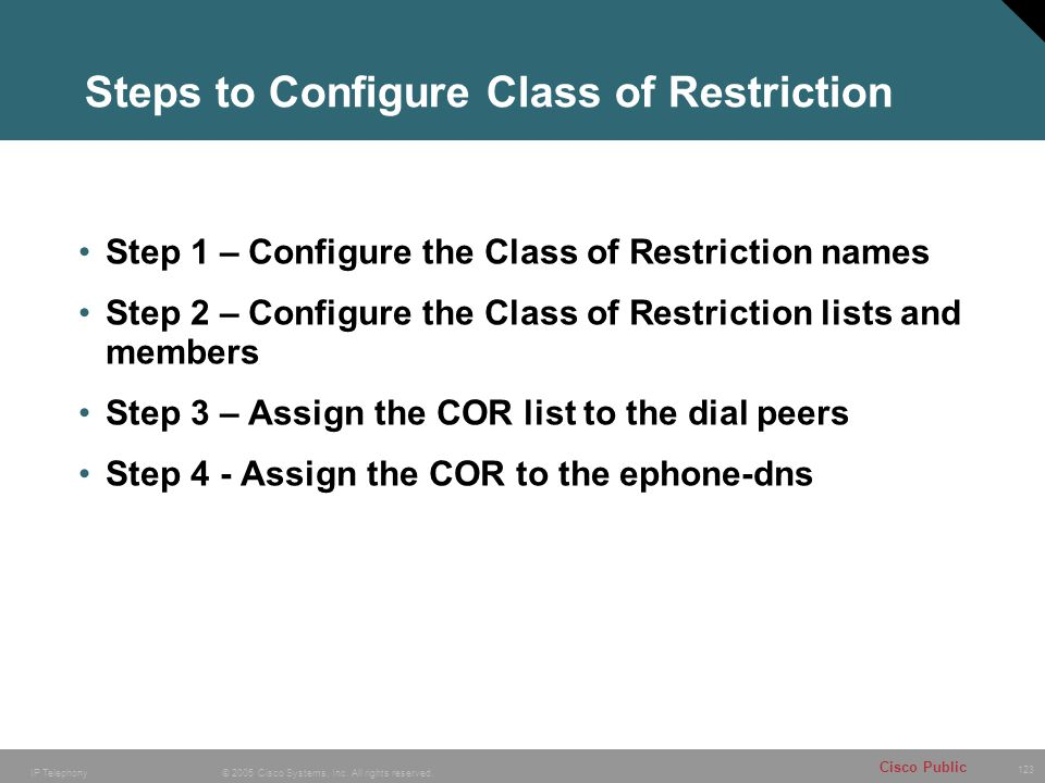 123 © 2005 Cisco Systems, Inc. All rights reserved. Cisco Public IP Telephony Steps to Configure Class of Restriction Step 1 – Configure the Class of