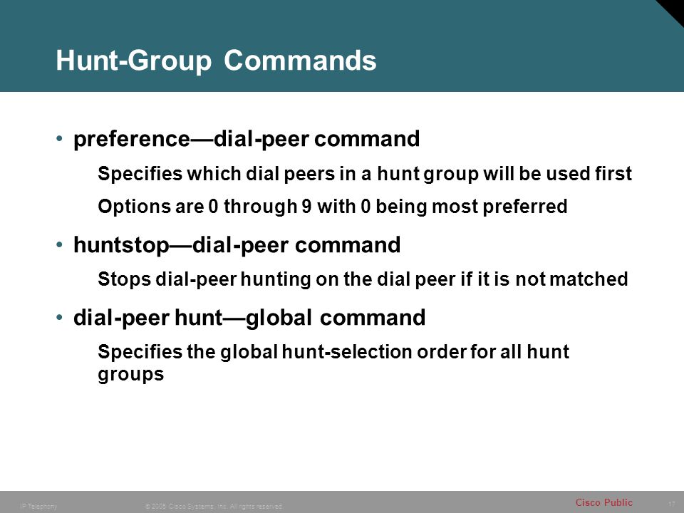 17 © 2005 Cisco Systems, Inc. All rights reserved. Cisco Public IP Telephony Hunt-Group Commands preference—dial-peer command Specifies which dial pee