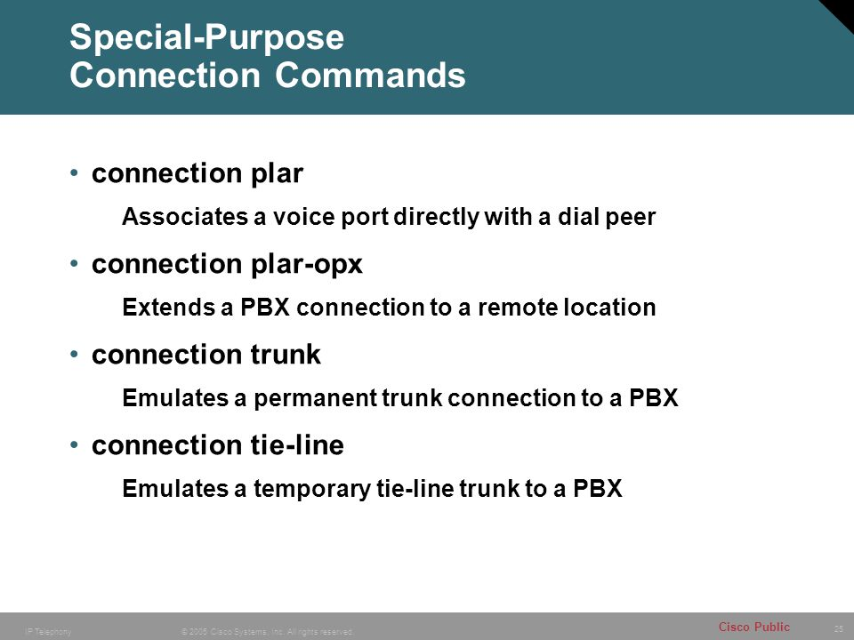 25 © 2005 Cisco Systems, Inc. All rights reserved. Cisco Public IP Telephony Special-Purpose Connection Commands connection plar Associates a voice po