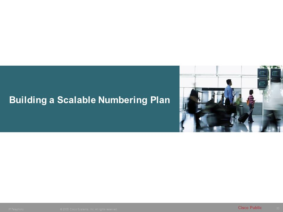 30 © 2005 Cisco Systems, Inc. All rights reserved. Cisco Public IP Telephony Building a Scalable Numbering Plan