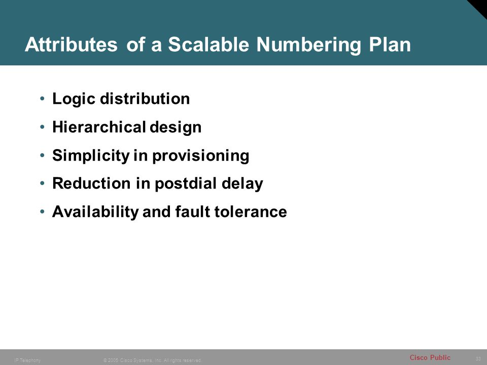 33 © 2005 Cisco Systems, Inc. All rights reserved. Cisco Public IP Telephony Attributes of a Scalable Numbering Plan Logic distribution Hierarchical d
