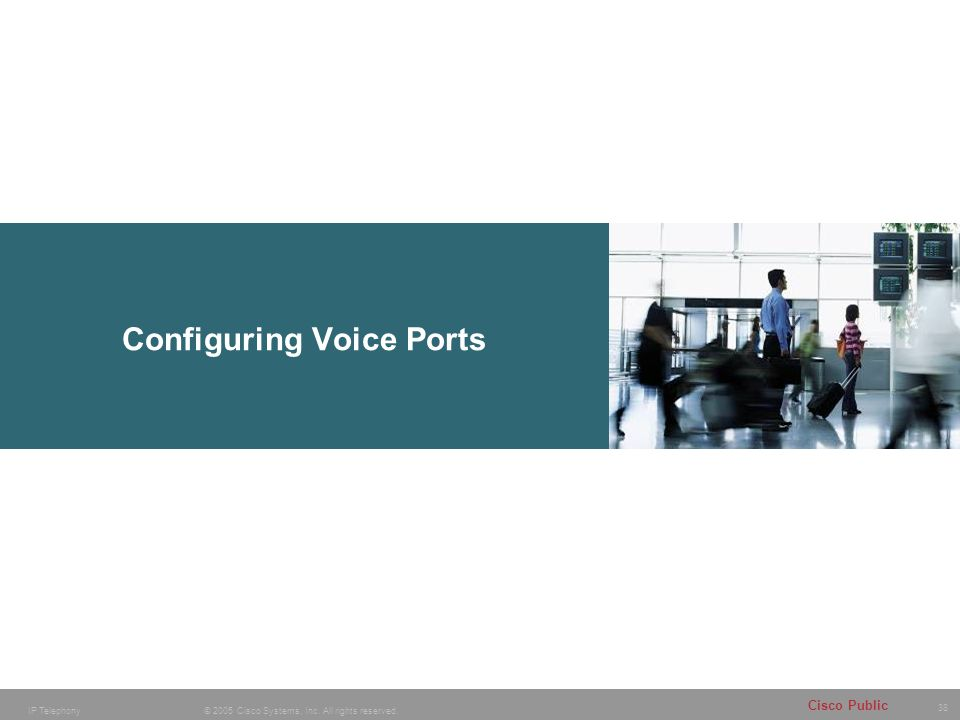 38 © 2005 Cisco Systems, Inc. All rights reserved. Cisco Public IP Telephony Configuring Voice Ports