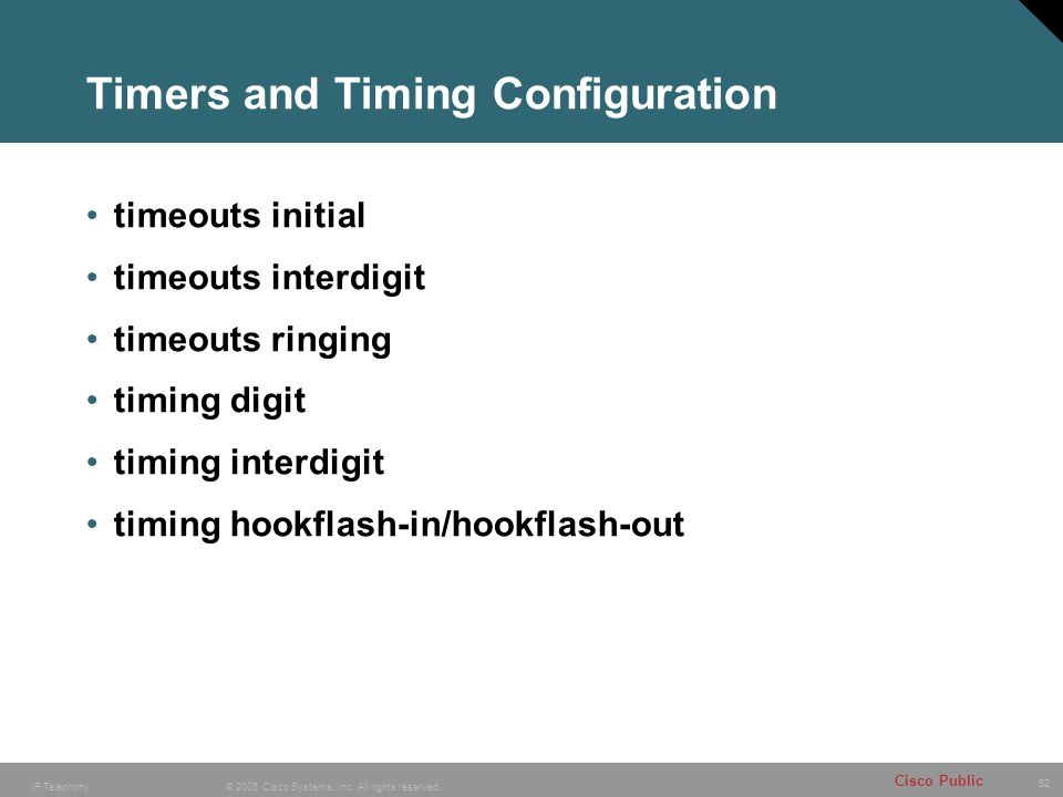 52 © 2005 Cisco Systems, Inc. All rights reserved. Cisco Public IP Telephony Timers and Timing Configuration timeouts initial timeouts interdigit time