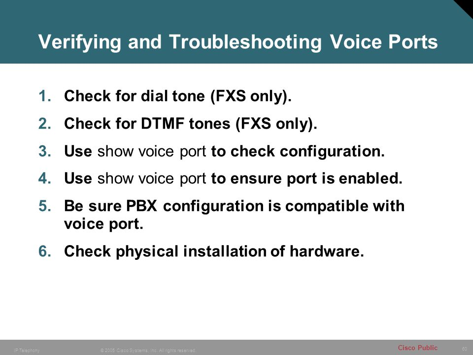 60 © 2005 Cisco Systems, Inc. All rights reserved. Cisco Public IP Telephony Verifying and Troubleshooting Voice Ports 1.Check for dial tone (FXS only