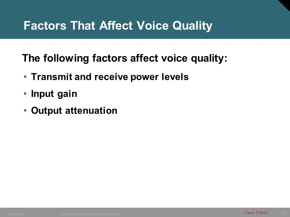 65 © 2005 Cisco Systems, Inc. All rights reserved. Cisco Public IP Telephony Factors That Affect Voice Quality Transmit and receive power levels Input