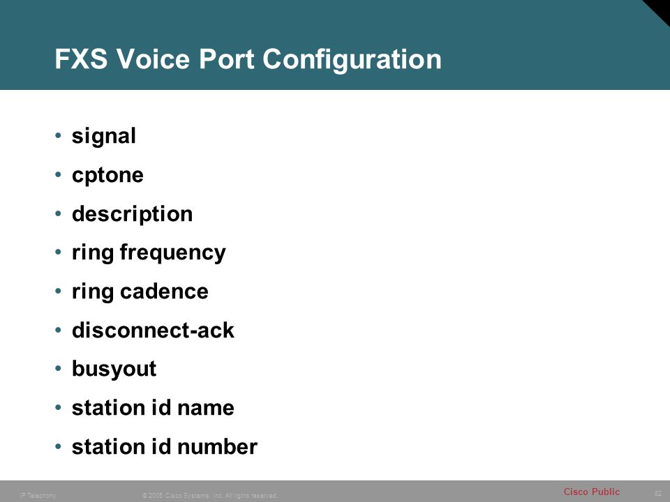 82 © 2005 Cisco Systems, Inc. All rights reserved. Cisco Public IP Telephony FXS Voice Port Configuration signal cptone description ring frequency rin