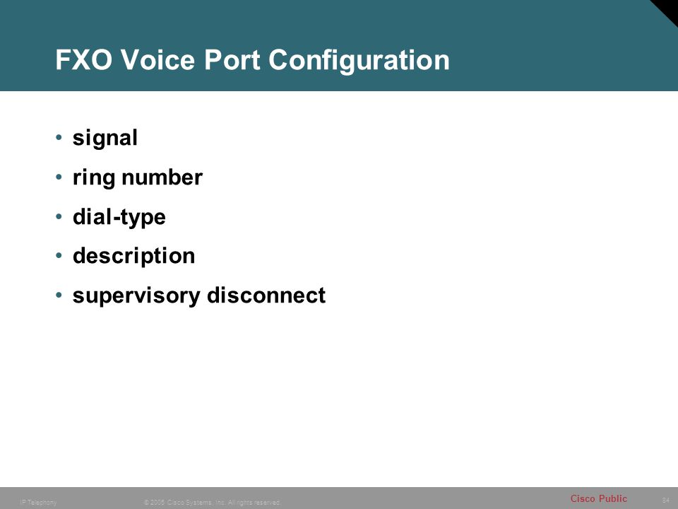 84 © 2005 Cisco Systems, Inc. All rights reserved. Cisco Public IP Telephony FXO Voice Port Configuration signal ring number dial-type description sup