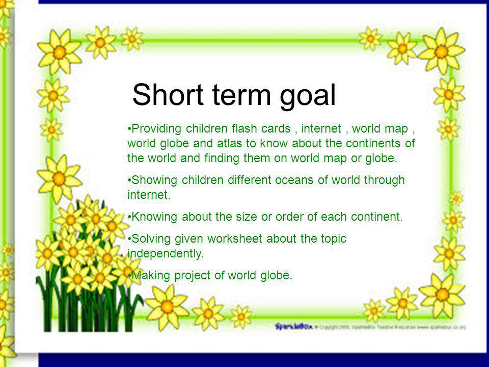 Short term goal Providing children flash cards, internet, world map, world globe and atlas to know about the continents of the world and finding them on world map or globe.