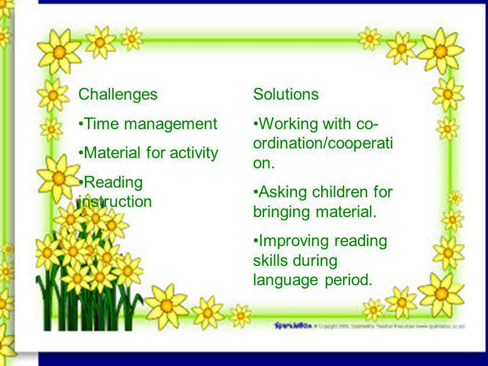 Challenges Time management Material for activity Reading instruction Solutions Working with co- ordination/cooperati on.