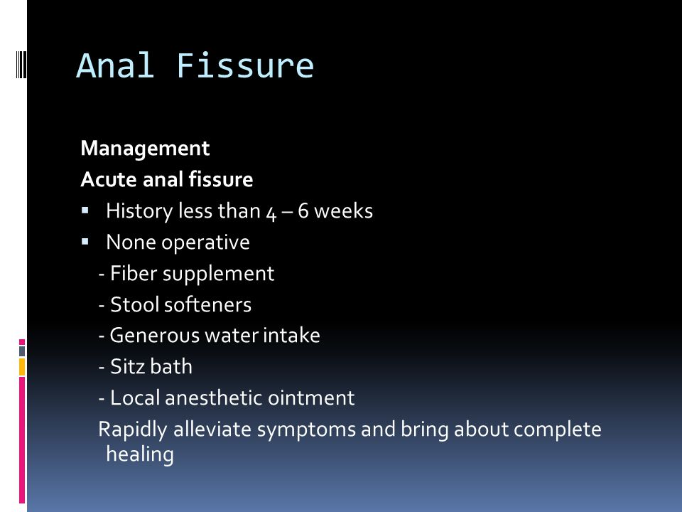 Anal Fissure Management Acute anal fissure  History less than 4 – 6 weeks  None operative - Fiber supplement - Stool softeners - Generous water inta