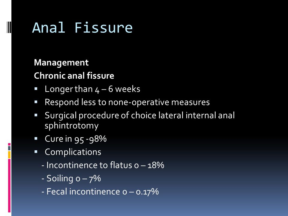 Anal Fissure Management Chronic anal fissure  Longer than 4 – 6 weeks  Respond less to none-operative measures  Surgical procedure of choice latera
