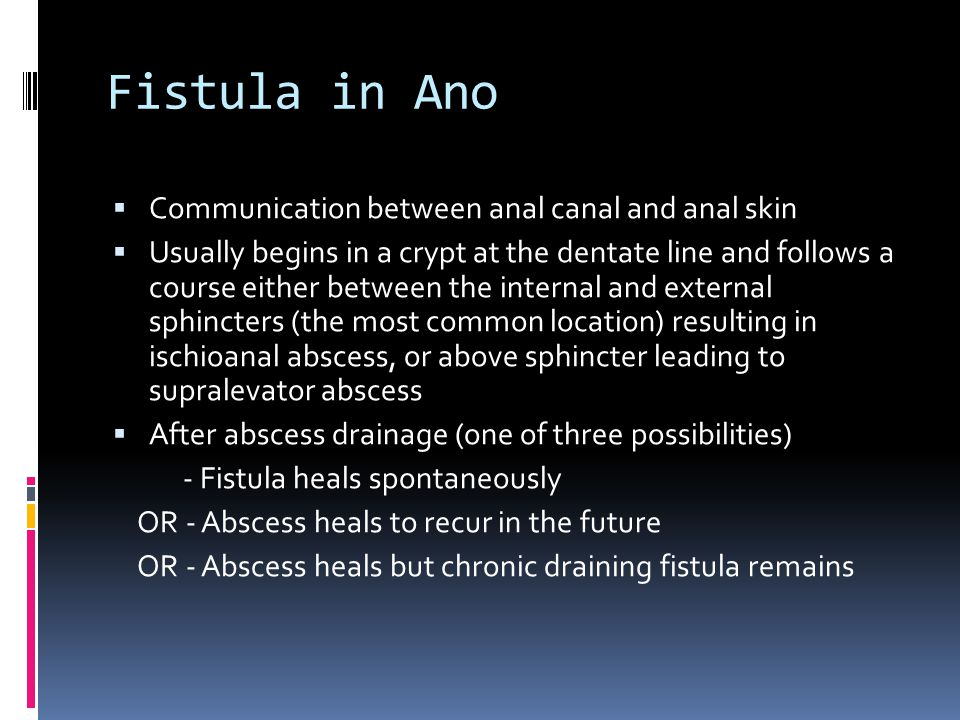 Fistula in Ano  Communication between anal canal and anal skin  Usually begins in a crypt at the dentate line and follows a course either between th