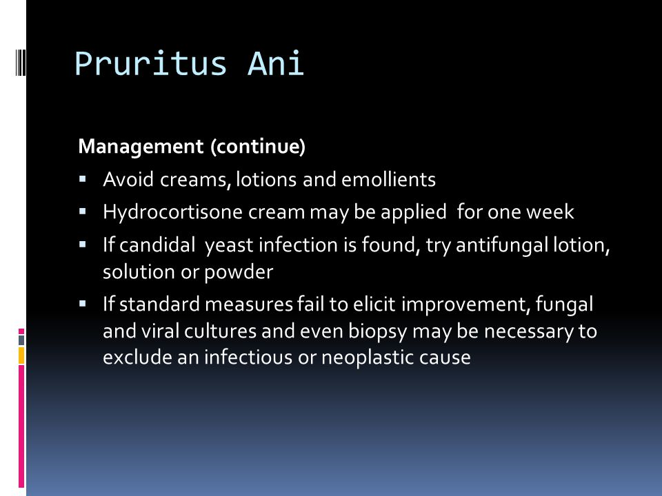 Pruritus Ani Management (continue)  Avoid creams, lotions and emollients  Hydrocortisone cream may be applied for one week  If candidal yeast infec