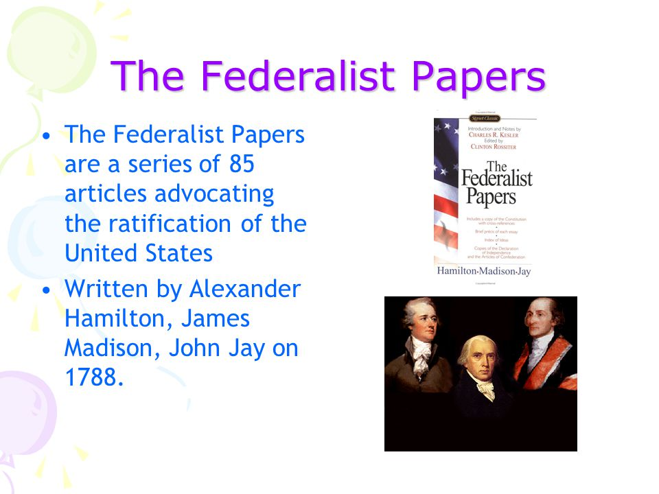 The Federalist Papers The Federalist Papers are a series of 85 articles advocating the ratification of the United States Written by Alexander Hamilton, James Madison, John Jay on 1788.