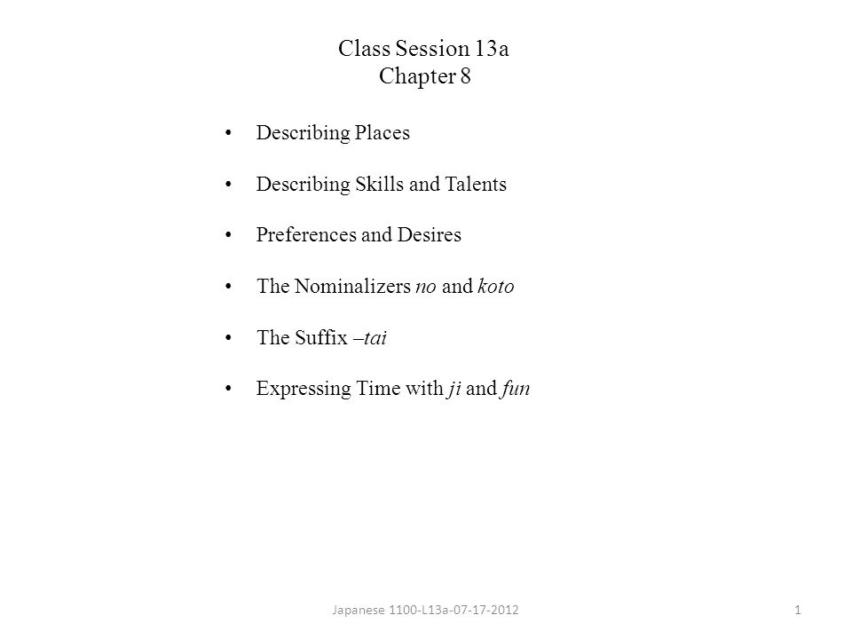 Describing Places Describing Skills and Talents Preferences and Desires The Nominalizers no and koto The Suffix –tai Expressing Time with ji and fun Japanese 1100-L13a-07-17-20121 Class Session 13a Chapter 8
