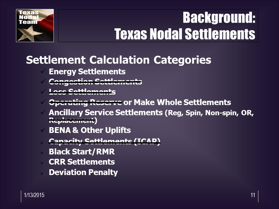 1/13/201511 Settlement Calculation Categories Energy Settlements Congestion Settlements Loss Settlements Operating Reserve or Make Whole Settlements Ancillary Service Settlements (Reg, Spin, Non-spin, OR, Replacement) BENA & Other Uplifts  Capacity Settlements (ICAP)  Black Start/RMR  CRR Settlements  Deviation Penalty Background: Texas Nodal Settlements