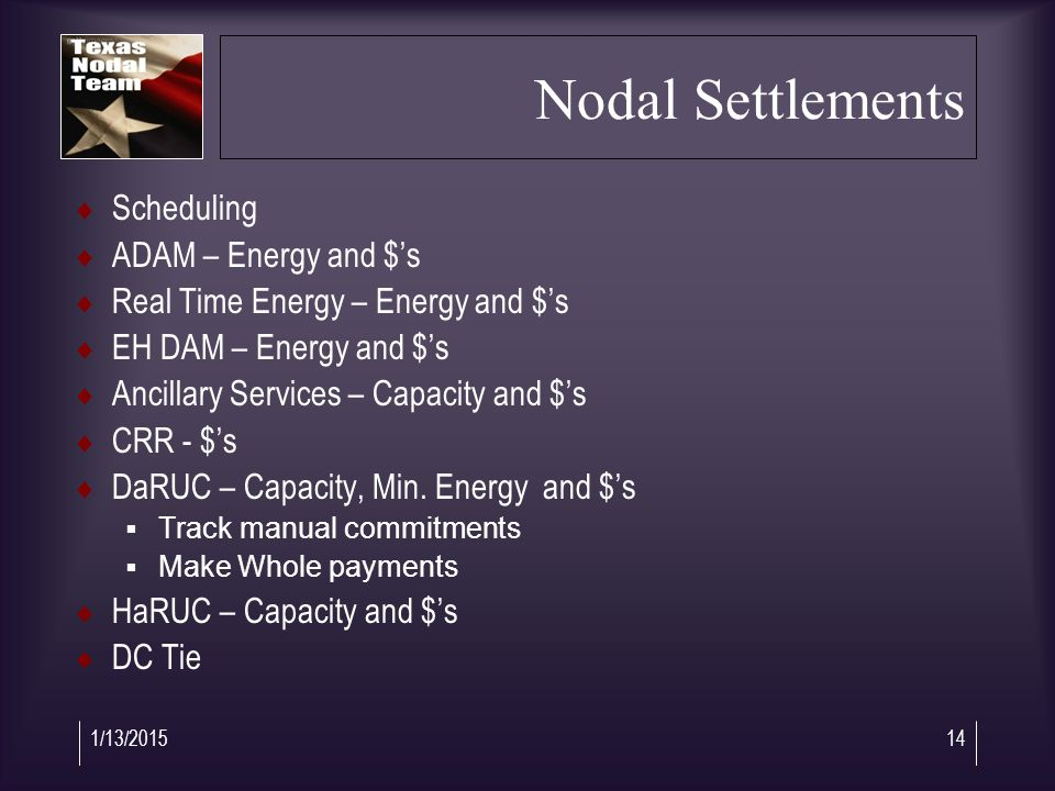 1/13/201514 Nodal Settlements  Scheduling  ADAM – Energy and $'s  Real Time Energy – Energy and $'s  EH DAM – Energy and $'s  Ancillary Services – Capacity and $'s  CRR - $'s  DaRUC – Capacity, Min.