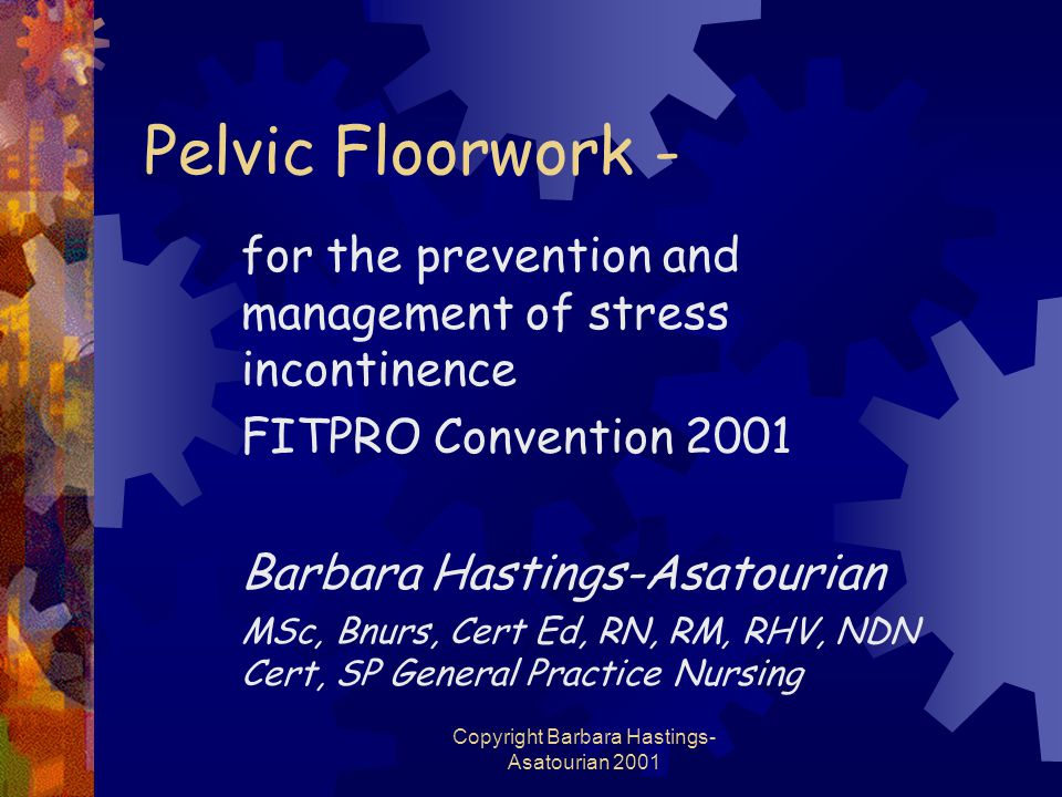 Copyright Barbara Hastings- Asatourian 2001 Pelvic Floorwork - for the prevention and management of stress incontinence FITPRO Convention 2001 Barbara Hastings-Asatourian MSc, Bnurs, Cert Ed, RN, RM, RHV, NDN Cert, SP General Practice Nursing