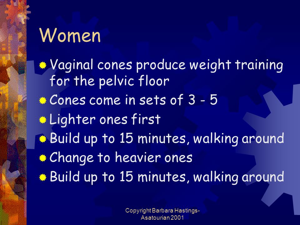 Copyright Barbara Hastings- Asatourian 2001 Women  Vaginal cones produce weight training for the pelvic floor  Cones come in sets of 3 - 5  Lighter ones first  Build up to 15 minutes, walking around  Change to heavier ones  Build up to 15 minutes, walking around