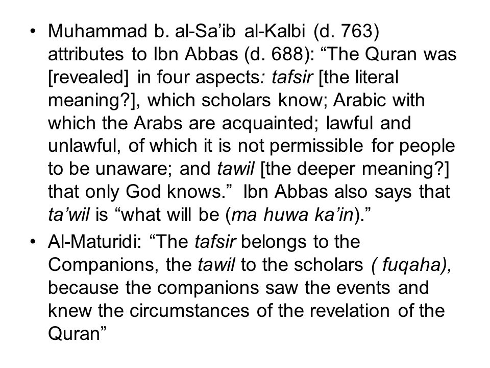 "Muhammad b. al-Sa'ib al-Kalbi (d. 763) attributes to Ibn Abbas (d. 688): ""The Quran was [revealed] in four aspects: tafsir [the literal meaning?], whi"