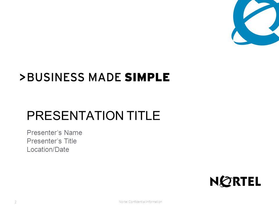Nortel Confidential Information 2 PRESENTATION TITLE Presenter's Name Presenter's Title Location/Date
