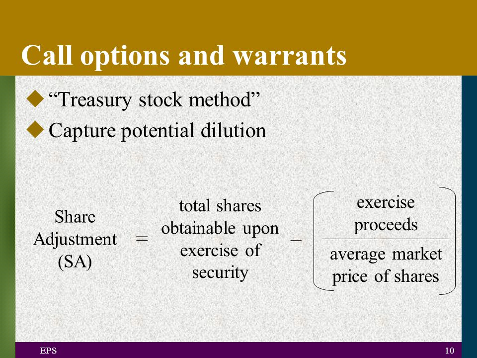 EPS10 Call options and warrants u Treasury stock method uCapture potential dilution – Share Adjustment (SA) total shares obtainable upon exercise of security exercise proceeds average market price of shares =