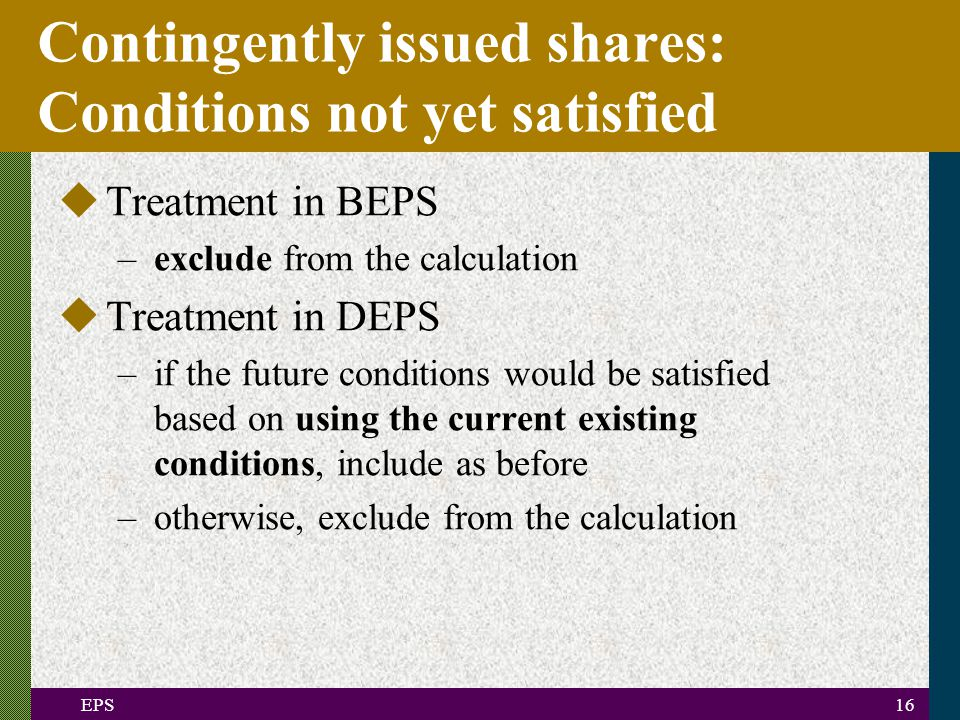 EPS16 Contingently issued shares: Conditions not yet satisfied uTreatment in BEPS –exclude from the calculation uTreatment in DEPS –if the future conditions would be satisfied based on using the current existing conditions, include as before –otherwise, exclude from the calculation