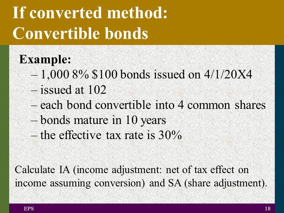 EPS18 If converted method: Convertible bonds Example: –1,000 8% $100 bonds issued on 4/1/20X4 –issued at 102 –each bond convertible into 4 common shares –bonds mature in 10 years –the effective tax rate is 30% Calculate IA (income adjustment: net of tax effect on income assuming conversion) and SA (share adjustment).