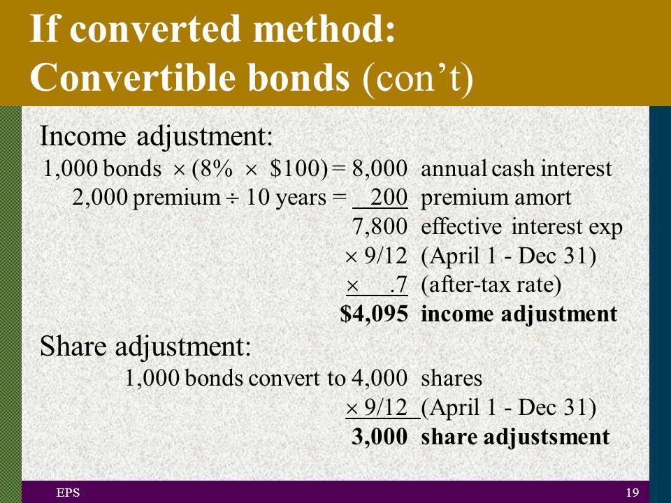 EPS19 If converted method: Convertible bonds (con't) Income adjustment: 1,000 bonds  (8%  $100) = 8,000annual cash interest 2,000 premium  10 years = 200premium amort 7,800effective interest exp  9/12(April 1 - Dec 31) .7(after-tax rate) $4,095income adjustment Share adjustment: 1,000 bonds convert to 4,000shares  9/12(April 1 - Dec 31) 3,000share adjustsment