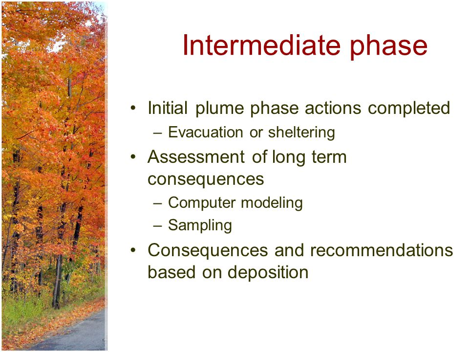 Intermediate phase Initial plume phase actions completed –Evacuation or sheltering Assessment of long term consequences –Computer modeling –Sampling Consequences and recommendations based on deposition