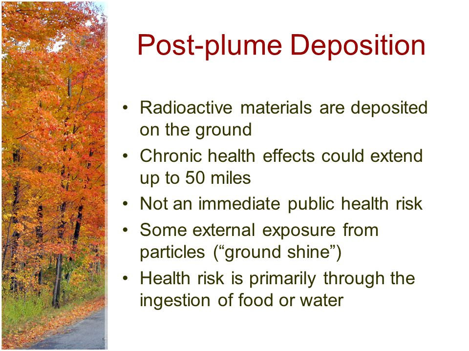 Post-plume Deposition Radioactive materials are deposited on the ground Chronic health effects could extend up to 50 miles Not an immediate public health risk Some external exposure from particles ( ground shine ) Health risk is primarily through the ingestion of food or water