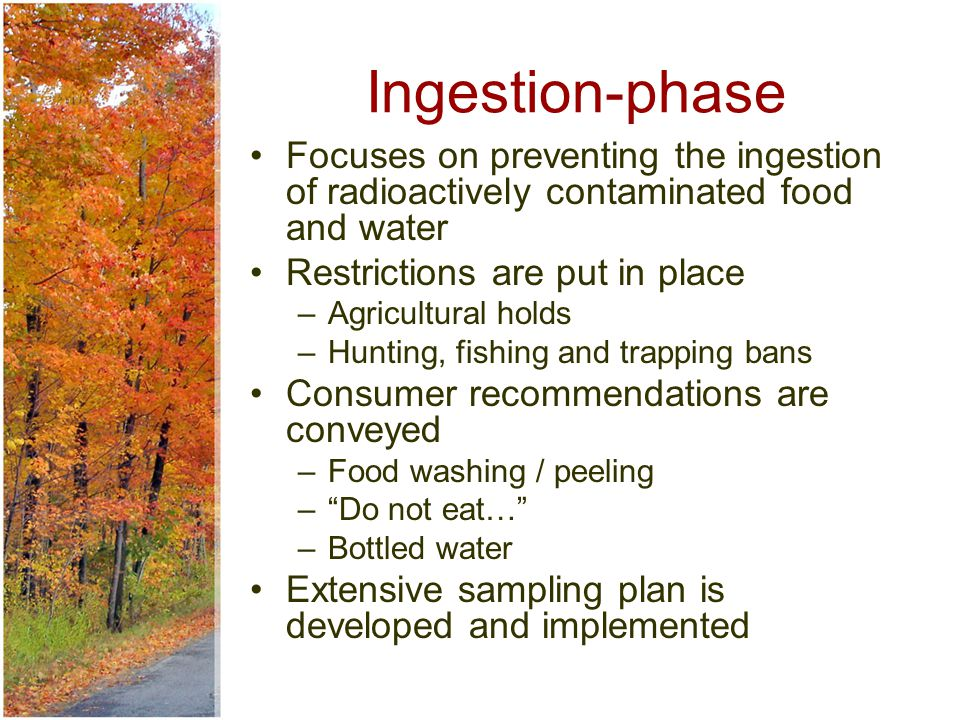 Ingestion-phase Focuses on preventing the ingestion of radioactively contaminated food and water Restrictions are put in place –Agricultural holds –Hunting, fishing and trapping bans Consumer recommendations are conveyed –Food washing / peeling – Do not eat… –Bottled water Extensive sampling plan is developed and implemented