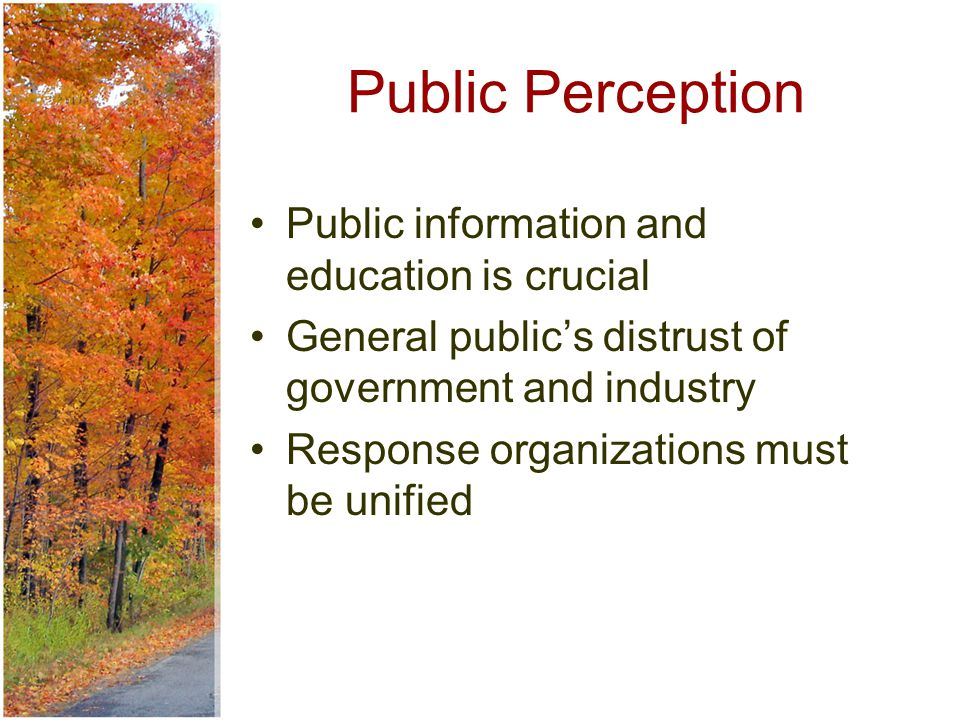 Public Perception Public information and education is crucial General public's distrust of government and industry Response organizations must be unified