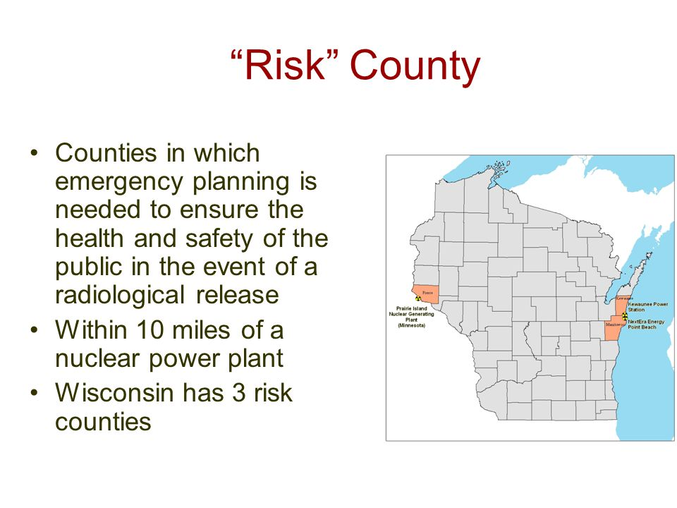 Risk County Counties in which emergency planning is needed to ensure the health and safety of the public in the event of a radiological release Within 10 miles of a nuclear power plant Wisconsin has 3 risk counties