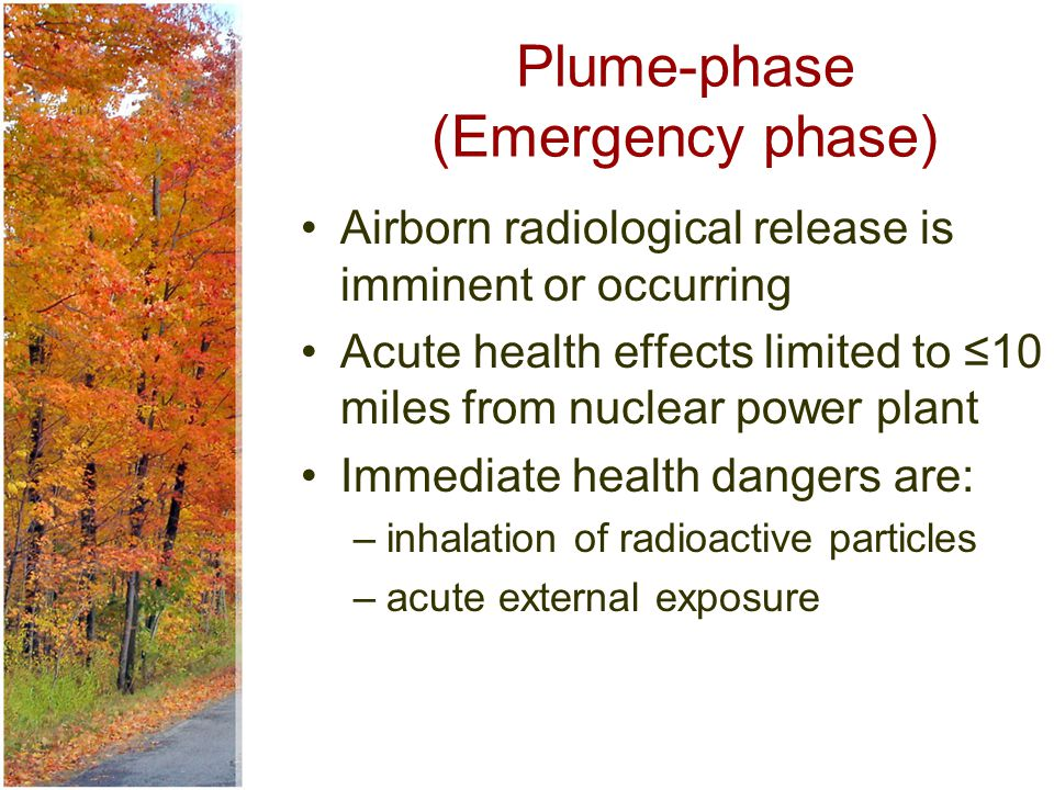 Plume-phase (Emergency phase) Airborn radiological release is imminent or occurring Acute health effects limited to ≤10 miles from nuclear power plant Immediate health dangers are: –inhalation of radioactive particles –acute external exposure