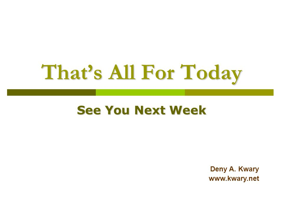 That's All For Today See You Next Week Deny A. Kwary www.kwary.net