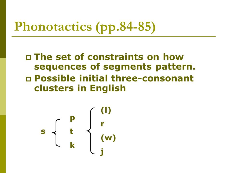 Phonotactics (pp.84-85)  The set of constraints on how sequences of segments pattern.  Possible initial three-consonant clusters in English s ptkptk