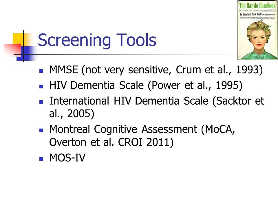 Screening Tools MMSE (not very sensitive, Crum et al., 1993) HIV Dementia Scale (Power et al., 1995) International HIV Dementia Scale (Sacktor et al., 2005) Montreal Cognitive Assessment (MoCA, Overton et al.