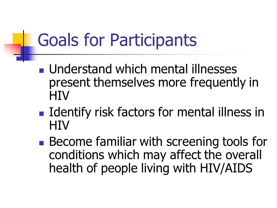 Goals for Participants Understand which mental illnesses present themselves more frequently in HIV Identify risk factors for mental illness in HIV Become familiar with screening tools for conditions which may affect the overall health of people living with HIV/AIDS