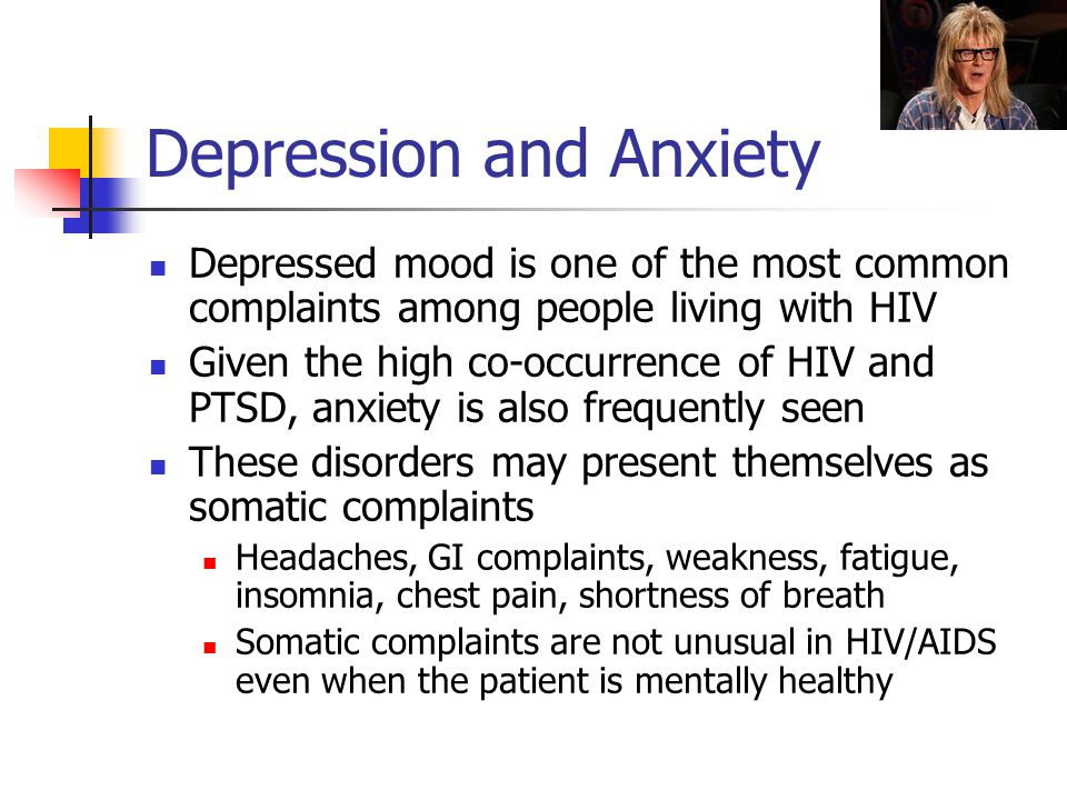 Depression and Anxiety Depressed mood is one of the most common complaints among people living with HIV Given the high co-occurrence of HIV and PTSD, anxiety is also frequently seen These disorders may present themselves as somatic complaints Headaches, GI complaints, weakness, fatigue, insomnia, chest pain, shortness of breath Somatic complaints are not unusual in HIV/AIDS even when the patient is mentally healthy