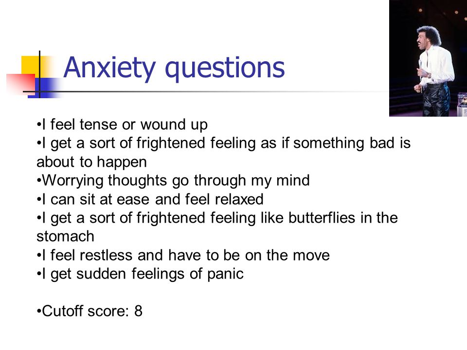 Anxiety questions I feel tense or wound up I get a sort of frightened feeling as if something bad is about to happen Worrying thoughts go through my mind I can sit at ease and feel relaxed I get a sort of frightened feeling like butterflies in the stomach I feel restless and have to be on the move I get sudden feelings of panic Cutoff score: 8