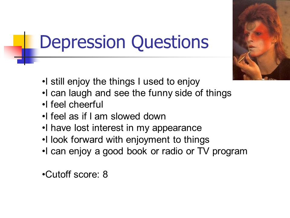 Depression Questions I still enjoy the things I used to enjoy I can laugh and see the funny side of things I feel cheerful I feel as if I am slowed down I have lost interest in my appearance I look forward with enjoyment to things I can enjoy a good book or radio or TV program Cutoff score: 8