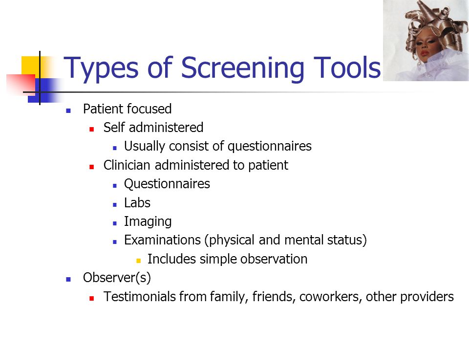 Types of Screening Tools Patient focused Self administered Usually consist of questionnaires Clinician administered to patient Questionnaires Labs Imaging Examinations (physical and mental status) Includes simple observation Observer(s) Testimonials from family, friends, coworkers, other providers