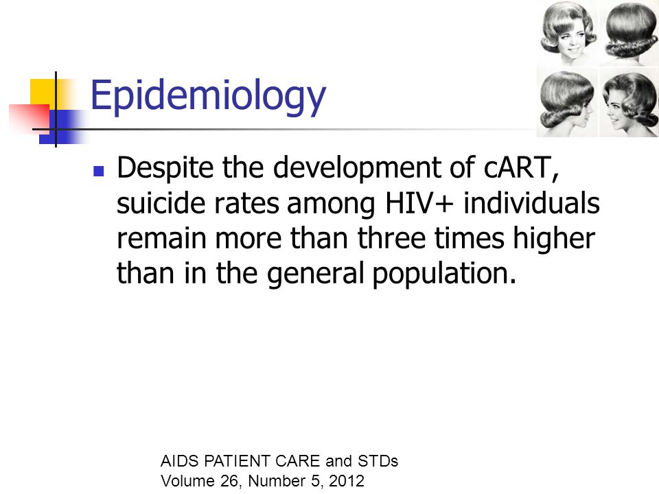 Epidemiology Despite the development of cART, suicide rates among HIV+ individuals remain more than three times higher than in the general population.