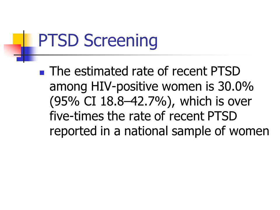 PTSD Screening The estimated rate of recent PTSD among HIV-positive women is 30.0% (95% CI 18.8–42.7%), which is over five-times the rate of recent PTSD reported in a national sample of women