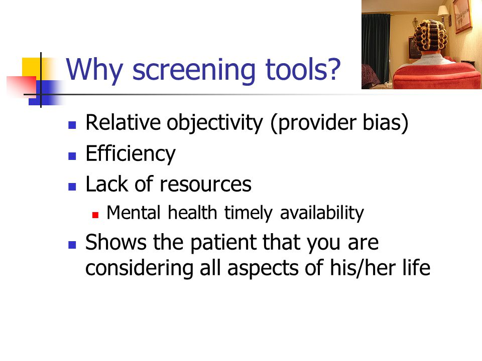 Why Bother to Screen? Safety of patient Safety of others Family Friends Staff